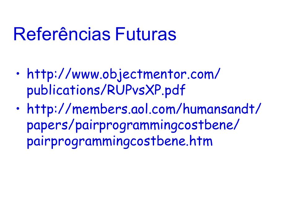Referências Futuras http://www.objectmentor.com/ publications/RUPvsXP.pdf http://members.aol.com/humansandt/ papers/pairprogrammingcostbene/ pairprogr