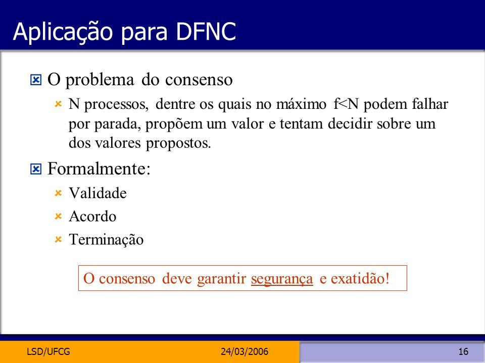 LSD/UFCG24/03/200616 Aplicação para DFNC O problema do consenso N processos, dentre os quais no máximo f<N podem falhar por parada, propõem um valor e