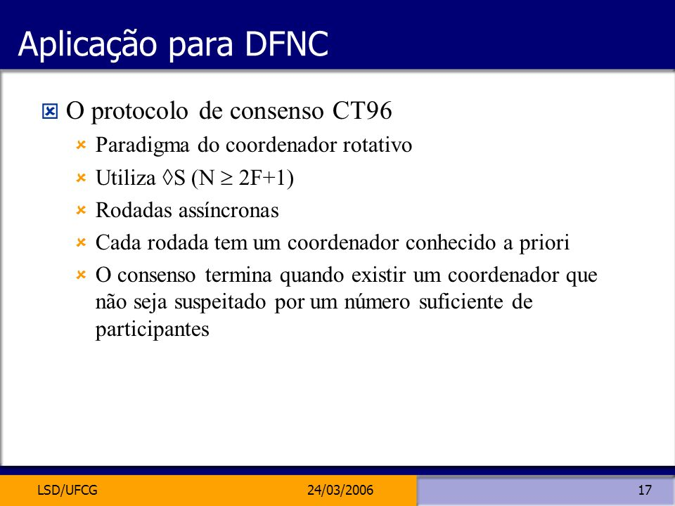 LSD/UFCG24/03/200617 Aplicação para DFNC O protocolo de consenso CT96 Paradigma do coordenador rotativo Utiliza S (N 2F+1) Rodadas assíncronas Cada ro