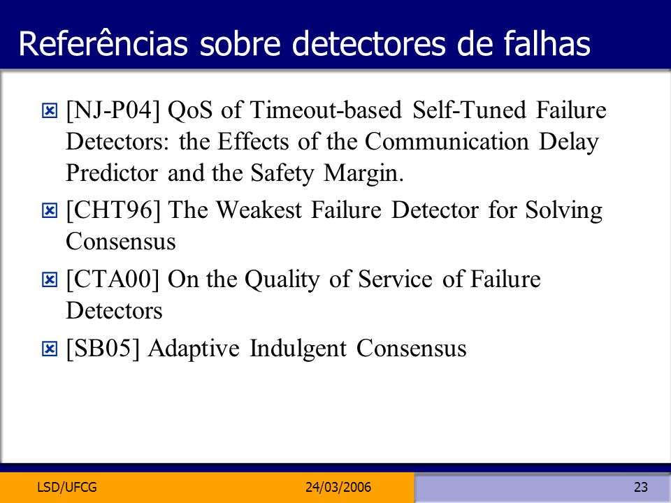 LSD/UFCG24/03/200623 Referências sobre detectores de falhas [NJ-P04] QoS of Timeout-based Self-Tuned Failure Detectors: the Effects of the Communicati