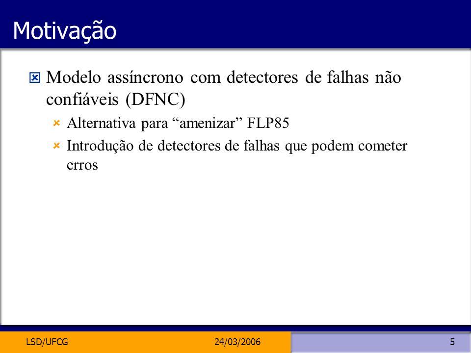 LSD/UFCG24/03/20065 Motivação Modelo assíncrono com detectores de falhas não confiáveis (DFNC) Alternativa para amenizar FLP85 Introdução de detectore