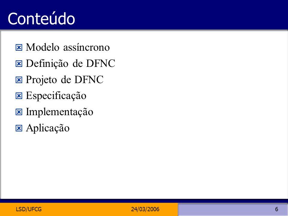 LSD/UFCG24/03/20066 Conteúdo Modelo assíncrono Definição de DFNC Projeto de DFNC Especificação Implementação Aplicação