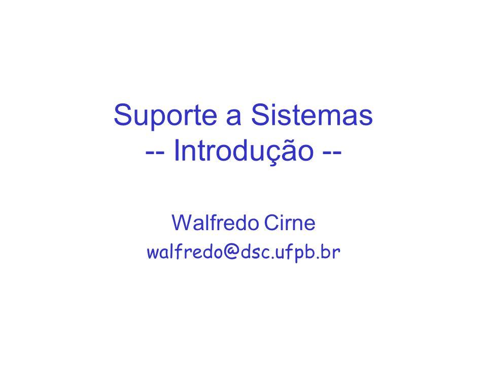 Suporte a Sistemas -- Introdução -- Walfredo Cirne walfredo@dsc.ufpb.br