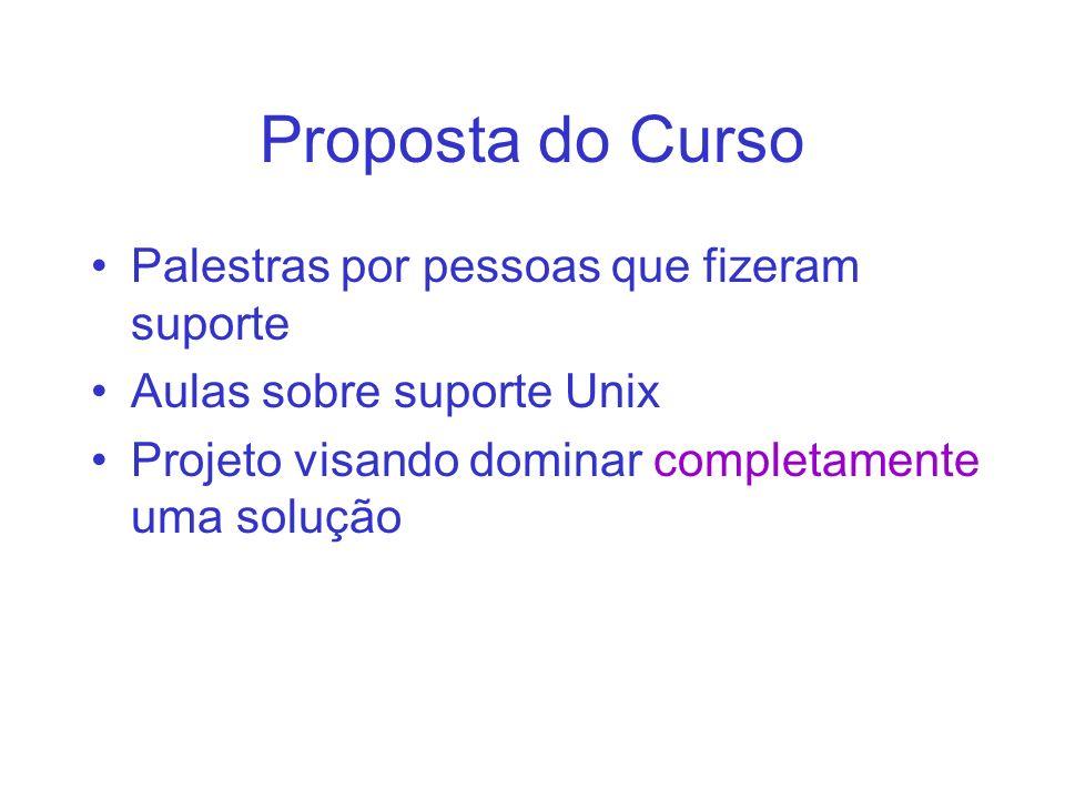 Proposta do Curso Palestras por pessoas que fizeram suporte Aulas sobre suporte Unix Projeto visando dominar completamente uma solução