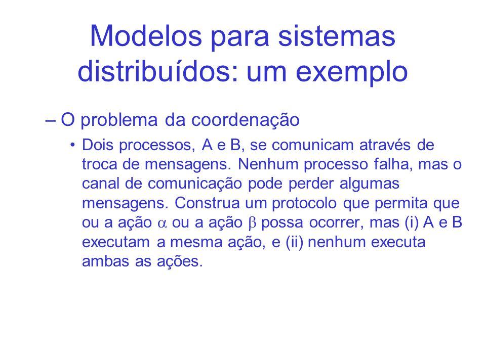 Modelos para sistemas distribuídos: um exemplo –O problema da coordenação Dois processos, A e B, se comunicam através de troca de mensagens.