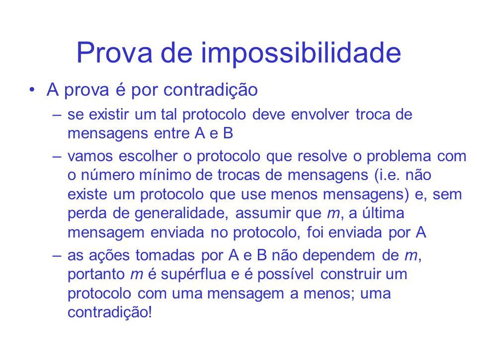 Prova de impossibilidade A prova é por contradição –se existir um tal protocolo deve envolver troca de mensagens entre A e B –vamos escolher o protocolo que resolve o problema com o número mínimo de trocas de mensagens (i.e.