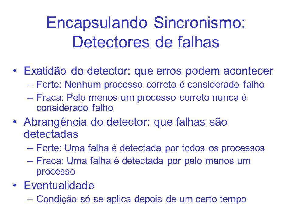 Encapsulando Sincronismo: Detectores de falhas Exatidão do detector: que erros podem acontecer –Forte: Nenhum processo correto é considerado falho –Fr