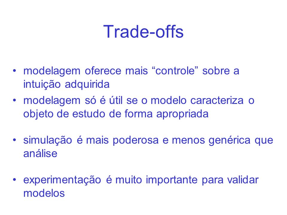Trade-offs modelagem oferece mais controle sobre a intuição adquirida modelagem só é útil se o modelo caracteriza o objeto de estudo de forma apropria
