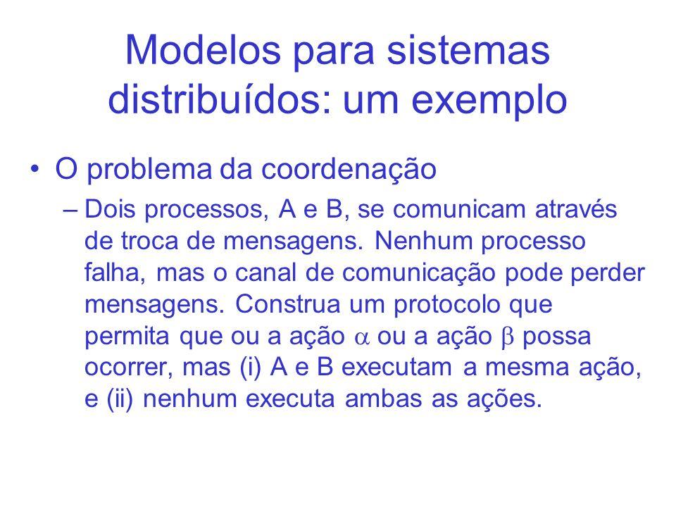 Modelos para sistemas distribuídos: um exemplo O problema da coordenação –Dois processos, A e B, se comunicam através de troca de mensagens. Nenhum pr