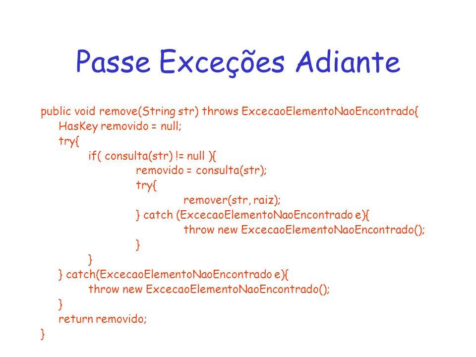 Passe Exceções Adiante public void remove(String str) throws ExcecaoElementoNaoEncontrado{ HasKey removido = null; try{ if( consulta(str) != null ){ r