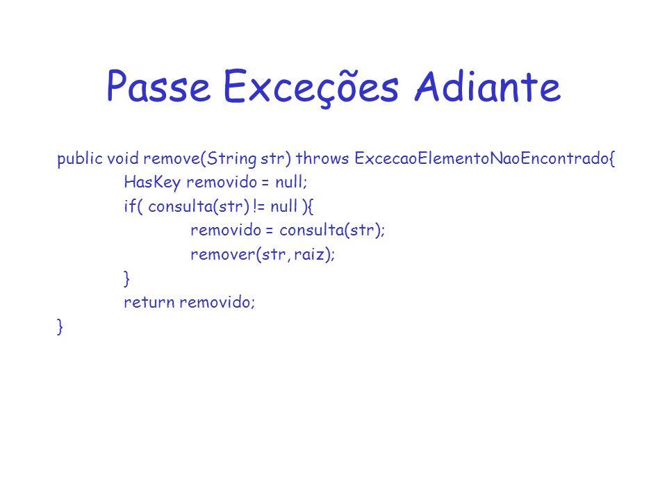 Passe Exceções Adiante public void remove(String str) throws ExcecaoElementoNaoEncontrado{ HasKey removido = null; if( consulta(str) != null ){ removido = consulta(str); remover(str, raiz); } return removido; }