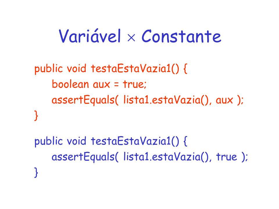 Variável Constante public void testaEstaVazia1() { boolean aux = true; assertEquals( lista1.estaVazia(), aux ); } public void testaEstaVazia1() { assertEquals( lista1.estaVazia(), true ); }