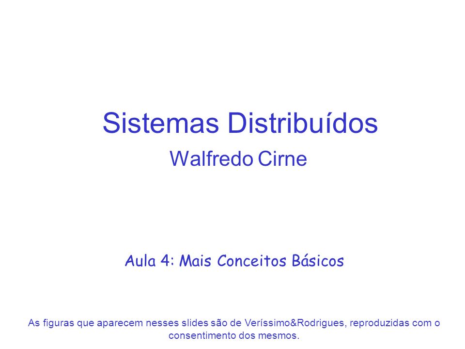 Sistemas Distribuídos Walfredo Cirne Aula 4: Mais Conceitos Básicos As figuras que aparecem nesses slides são de Veríssimo&Rodrigues, reproduzidas com