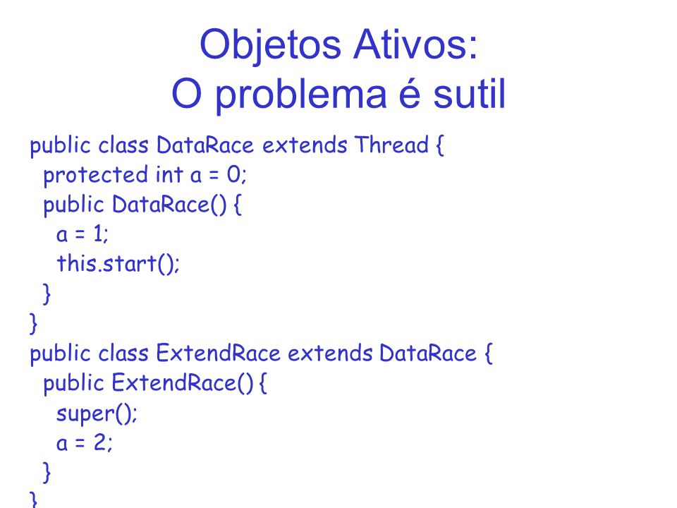 Objetos Ativos: O problema é sutil public class DataRace extends Thread { protected int a = 0; public DataRace() { a = 1; this.start(); } public class ExtendRace extends DataRace { public ExtendRace() { super(); a = 2; }