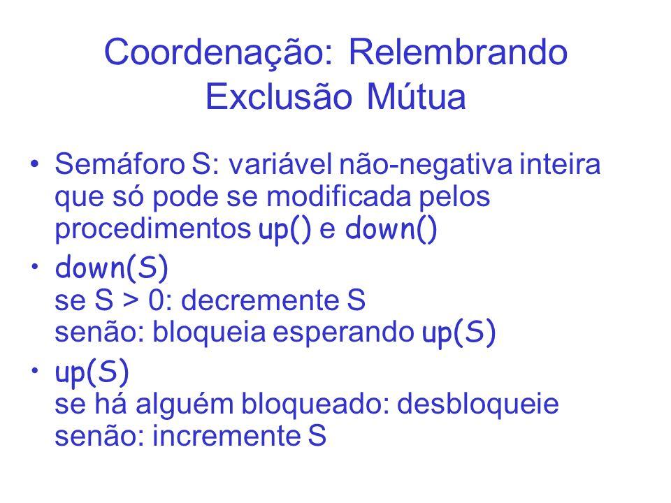 Coordenação: Relembrando Exclusão Mútua Semáforo S: variável não-negativa inteira que só pode se modificada pelos procedimentos up() e down() down(S)