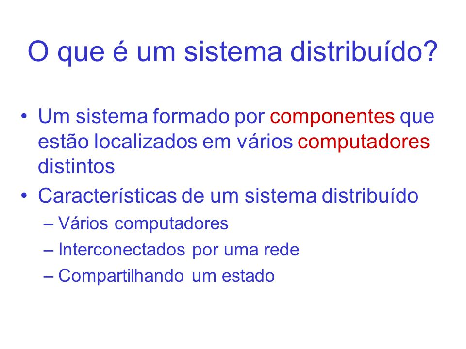 O que é um sistema distribuído? Um sistema formado por componentes que estão localizados em vários computadores distintos Características de um sistem