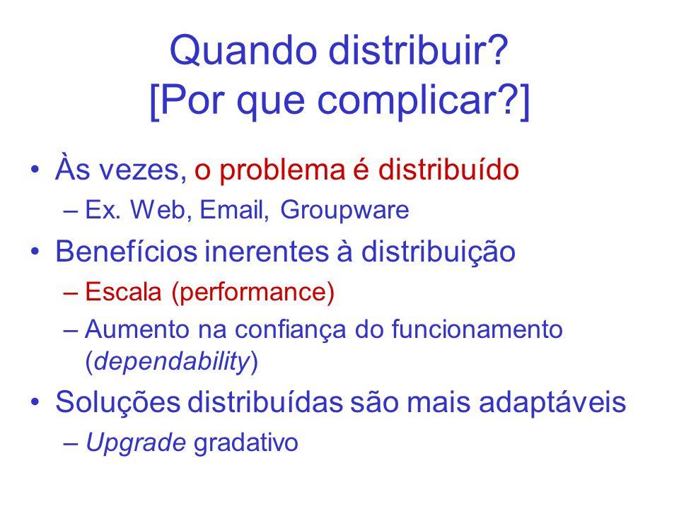 Quando distribuir? [Por que complicar?] Às vezes, o problema é distribuído –Ex. Web, Email, Groupware Benefícios inerentes à distribuição –Escala (per