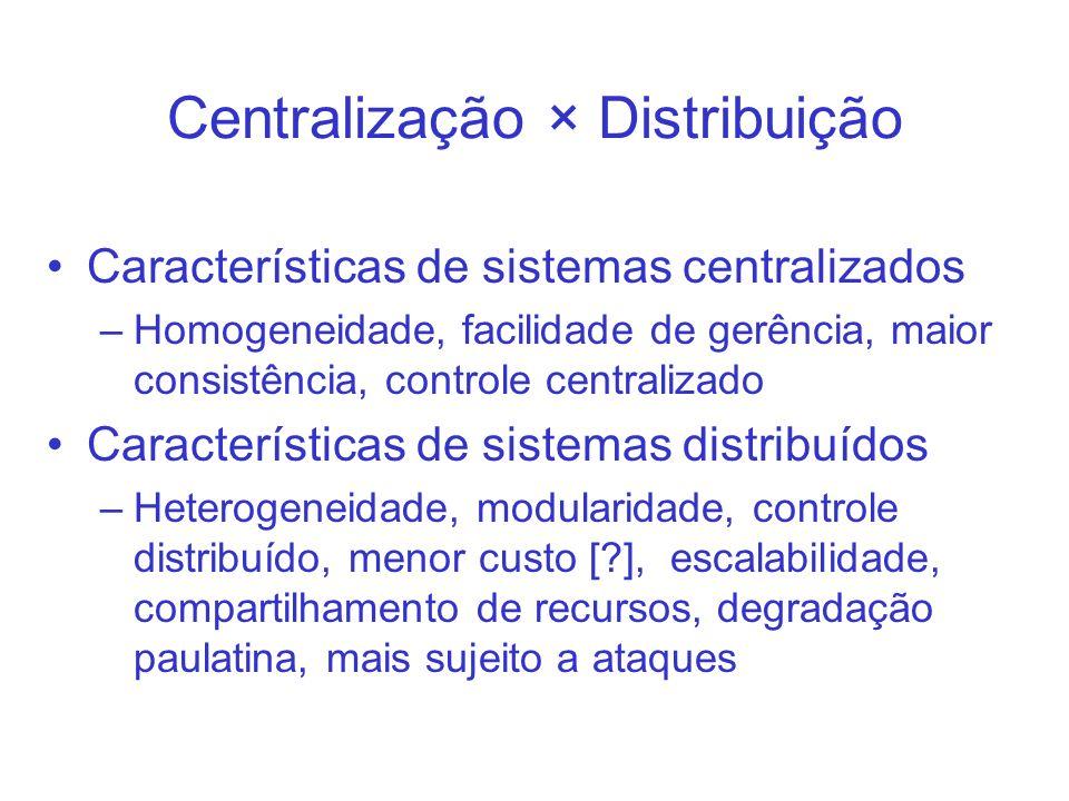 Centralização × Distribuição Características de sistemas centralizados –Homogeneidade, facilidade de gerência, maior consistência, controle centraliza