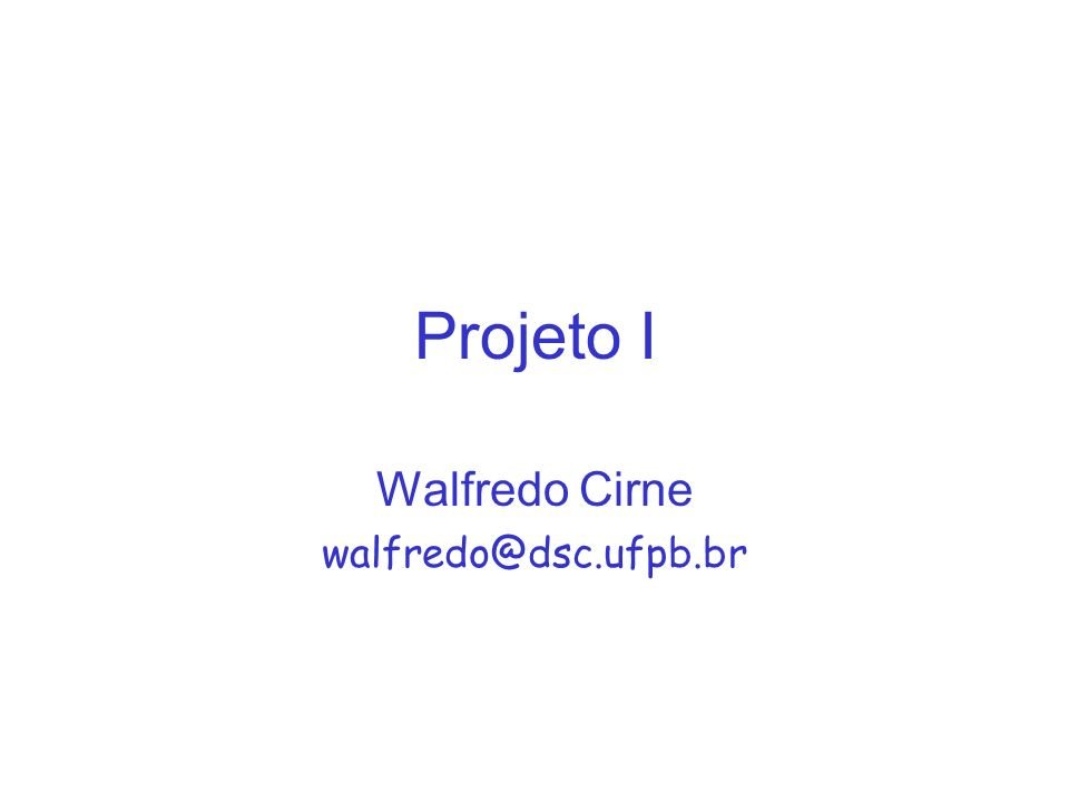 Projeto I Walfredo Cirne walfredo@dsc.ufpb.br