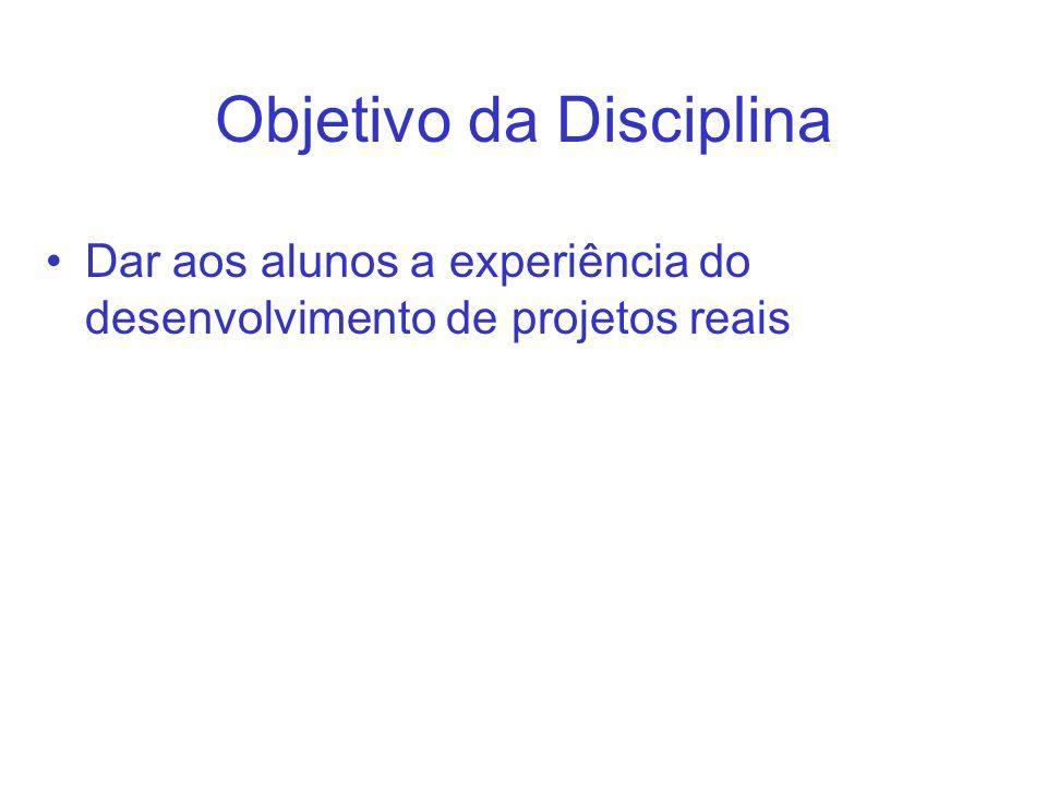 Objetivo da Disciplina Dar aos alunos a experiência do desenvolvimento de projetos reais