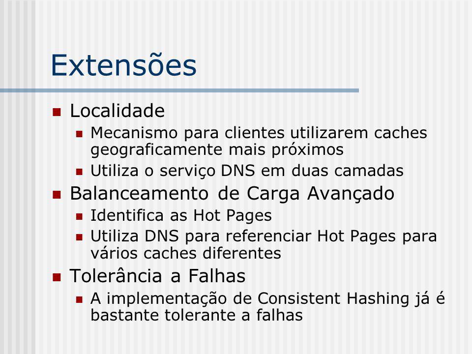 Extensões Localidade Mecanismo para clientes utilizarem caches geograficamente mais próximos Utiliza o serviço DNS em duas camadas Balanceamento de Carga Avançado Identifica as Hot Pages Utiliza DNS para referenciar Hot Pages para vários caches diferentes Tolerância a Falhas A implementação de Consistent Hashing já é bastante tolerante a falhas