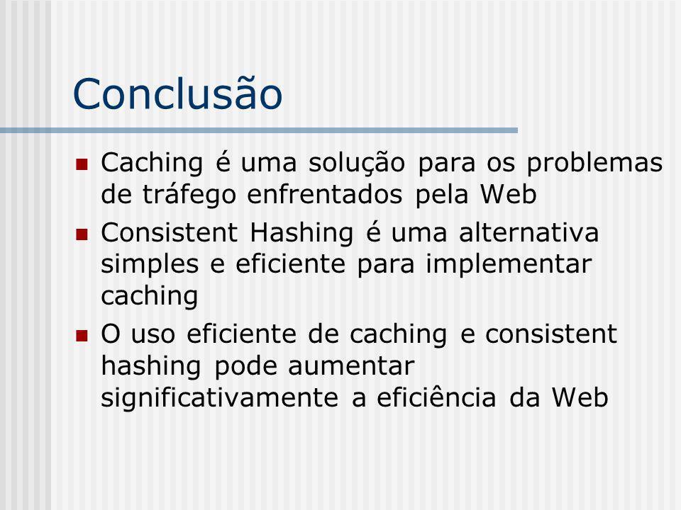 Conclusão Caching é uma solução para os problemas de tráfego enfrentados pela Web Consistent Hashing é uma alternativa simples e eficiente para implementar caching O uso eficiente de caching e consistent hashing pode aumentar significativamente a eficiência da Web
