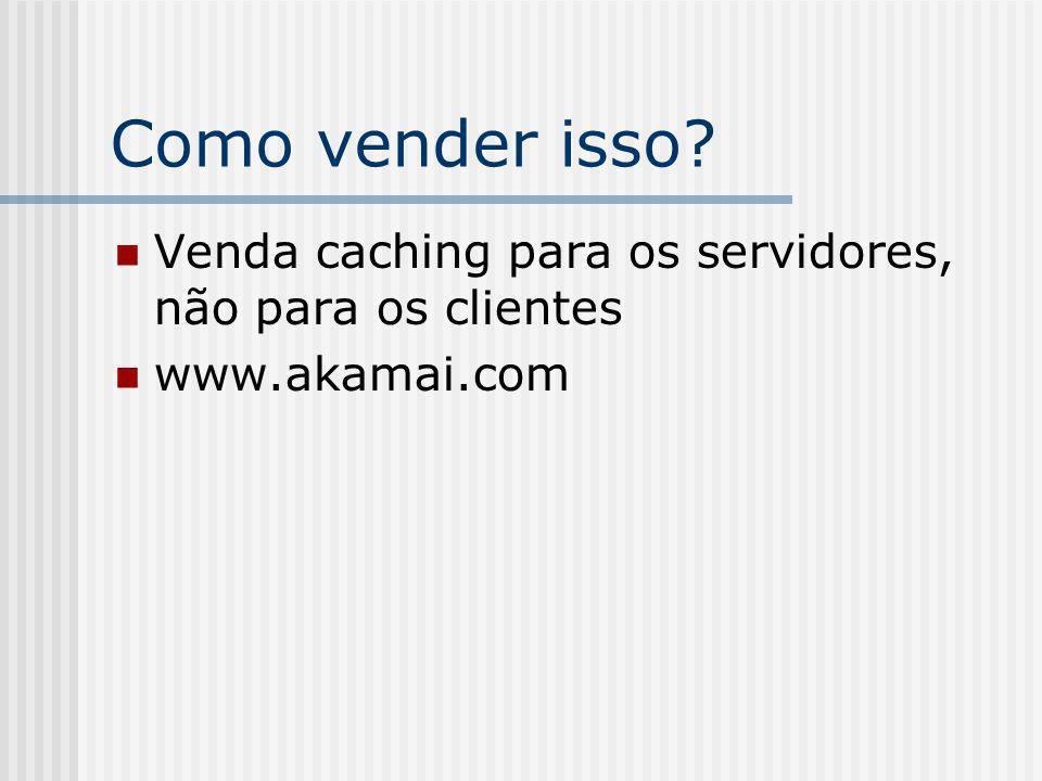 Como vender isso? Venda caching para os servidores, não para os clientes www.akamai.com