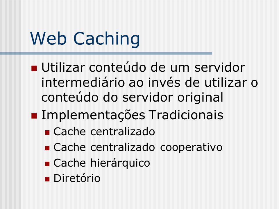 Web Caching Utilizar conteúdo de um servidor intermediário ao invés de utilizar o conteúdo do servidor original Implementações Tradicionais Cache centralizado Cache centralizado cooperativo Cache hierárquico Diretório
