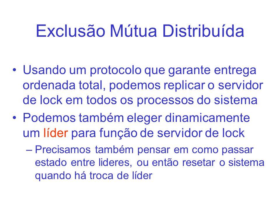 Exclusão Mútua Distribuída Usando um protocolo que garante entrega ordenada total, podemos replicar o servidor de lock em todos os processos do sistem