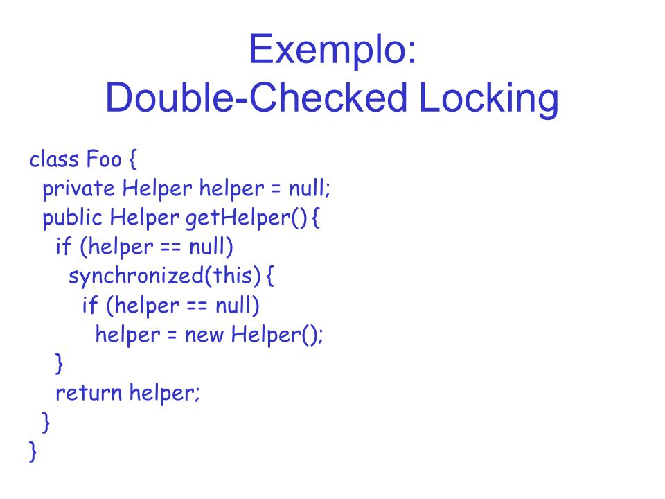 Exemplo: Double-Checked Locking class Foo { private Helper helper = null; public Helper getHelper() { if (helper == null) synchronized(this) { if (helper == null) helper = new Helper(); } return helper; }