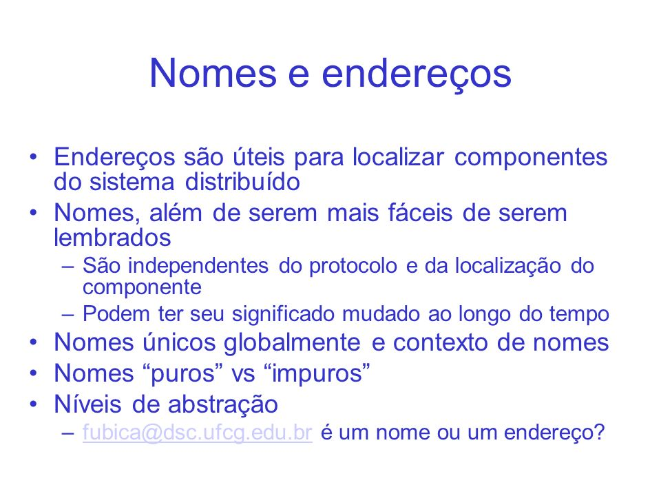 Nomes e endereços Endereços são úteis para localizar componentes do sistema distribuído Nomes, além de serem mais fáceis de serem lembrados –São independentes do protocolo e da localização do componente –Podem ter seu significado mudado ao longo do tempo Nomes únicos globalmente e contexto de nomes Nomes puros vs impuros Níveis de abstração –fubica@dsc.ufcg.edu.br é um nome ou um endereço fubica@dsc.ufcg.edu.br