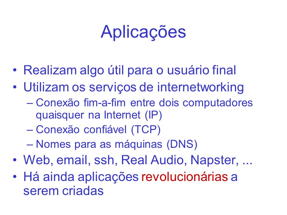 Aplicações Realizam algo útil para o usuário final Utilizam os serviços de internetworking –Conexão fim-a-fim entre dois computadores quaisquer na Internet (IP) –Conexão confiável (TCP) –Nomes para as máquinas (DNS) Web, email, ssh, Real Audio, Napster,...