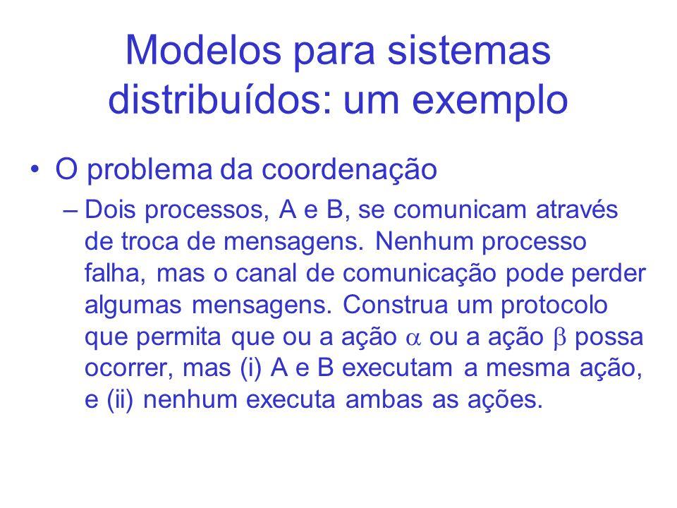 Modelos para sistemas distribuídos: um exemplo O problema da coordenação –Dois processos, A e B, se comunicam através de troca de mensagens.