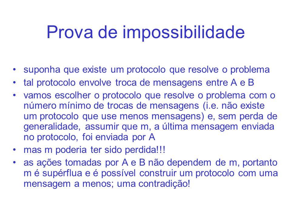 Prova de impossibilidade suponha que existe um protocolo que resolve o problema tal protocolo envolve troca de mensagens entre A e B vamos escolher o protocolo que resolve o problema com o número mínimo de trocas de mensagens (i.e.