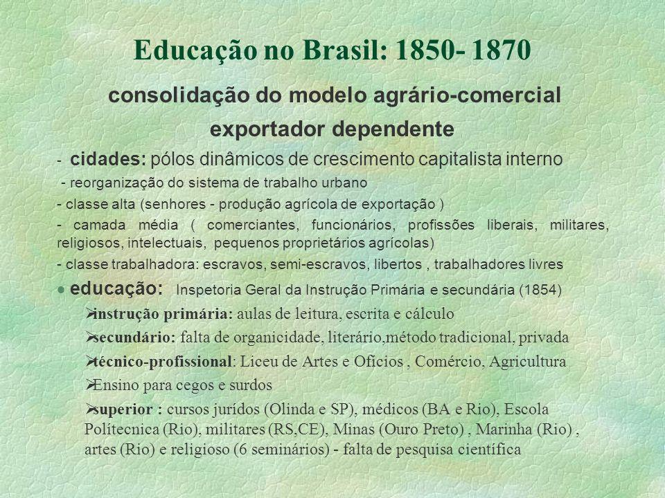 Educação no Brasil: 1850- 1870 consolidação do modelo agrário-comercial exportador dependente - cidades: pólos dinâmicos de crescimento capitalista in
