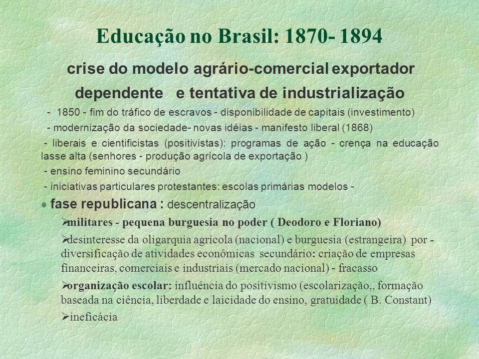 Educação no Brasil: 1870- 1894 crise do modelo agrário-comercial exportador dependente e tentativa de industrialização - 1850 - fim do tráfico de escr
