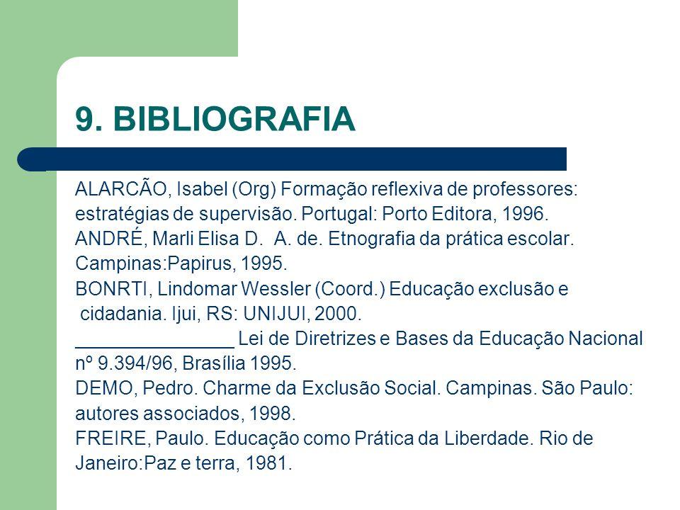 9. BIBLIOGRAFIA ALARCÃO, Isabel (Org) Formação reflexiva de professores: estratégias de supervisão. Portugal: Porto Editora, 1996. ANDRÉ, Marli Elisa