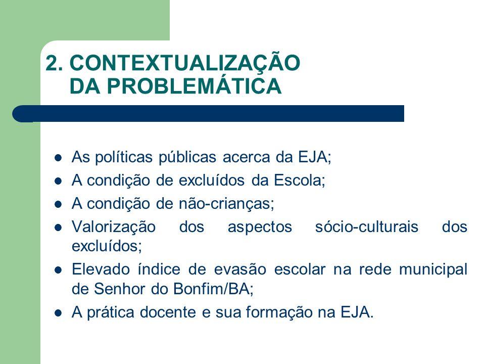 2. CONTEXTUALIZAÇÃO DA PROBLEMÁTICA As políticas públicas acerca da EJA; A condição de excluídos da Escola; A condição de não-crianças; Valorização do