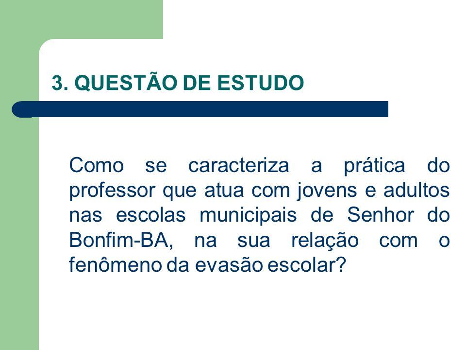 3. QUESTÃO DE ESTUDO Como se caracteriza a prática do professor que atua com jovens e adultos nas escolas municipais de Senhor do Bonfim-BA, na sua re