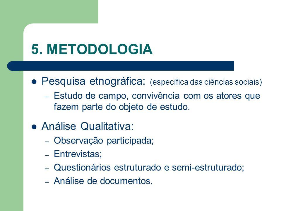 5. METODOLOGIA Pesquisa etnográfica: (específica das ciências sociais) – Estudo de campo, convivência com os atores que fazem parte do objeto de estud