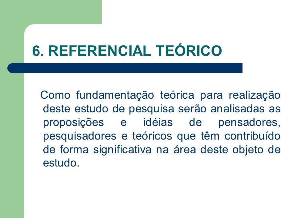 6. REFERENCIAL TEÓRICO Como fundamentação teórica para realização deste estudo de pesquisa serão analisadas as proposições e idéias de pensadores, pes