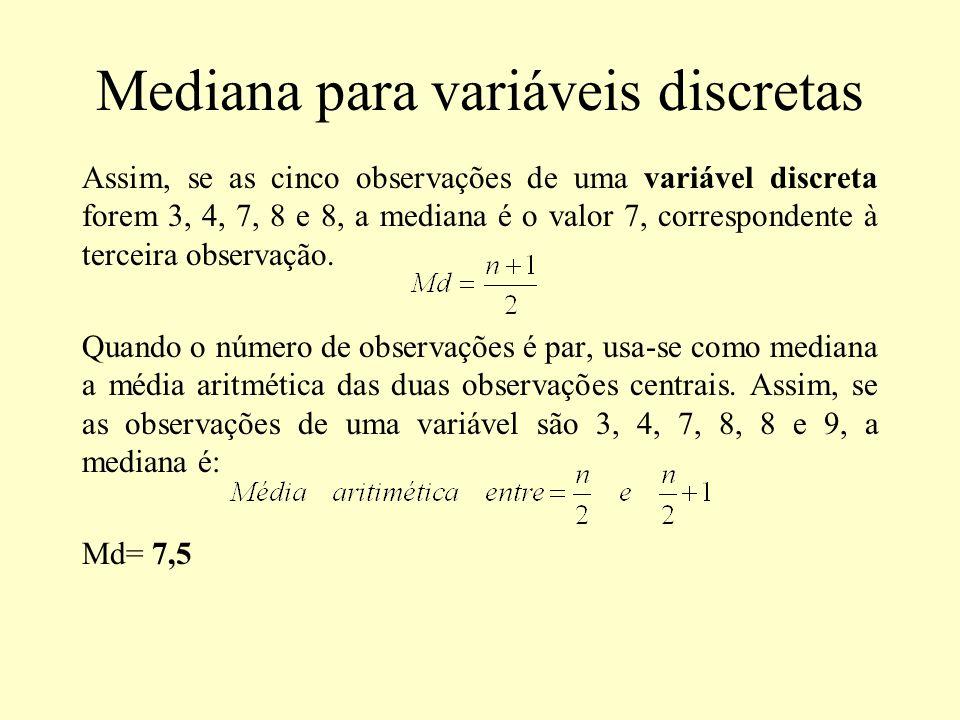 Mediana para variáveis discretas Assim, se as cinco observações de uma variável discreta forem 3, 4, 7, 8 e 8, a mediana é o valor 7, correspondente à