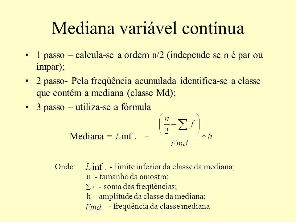 Mediana variável contínua 1 passo – calcula-se a ordem n/2 (independe se n é par ou impar); 2 passo- Pela freqüência acumulada identifica-se a classe