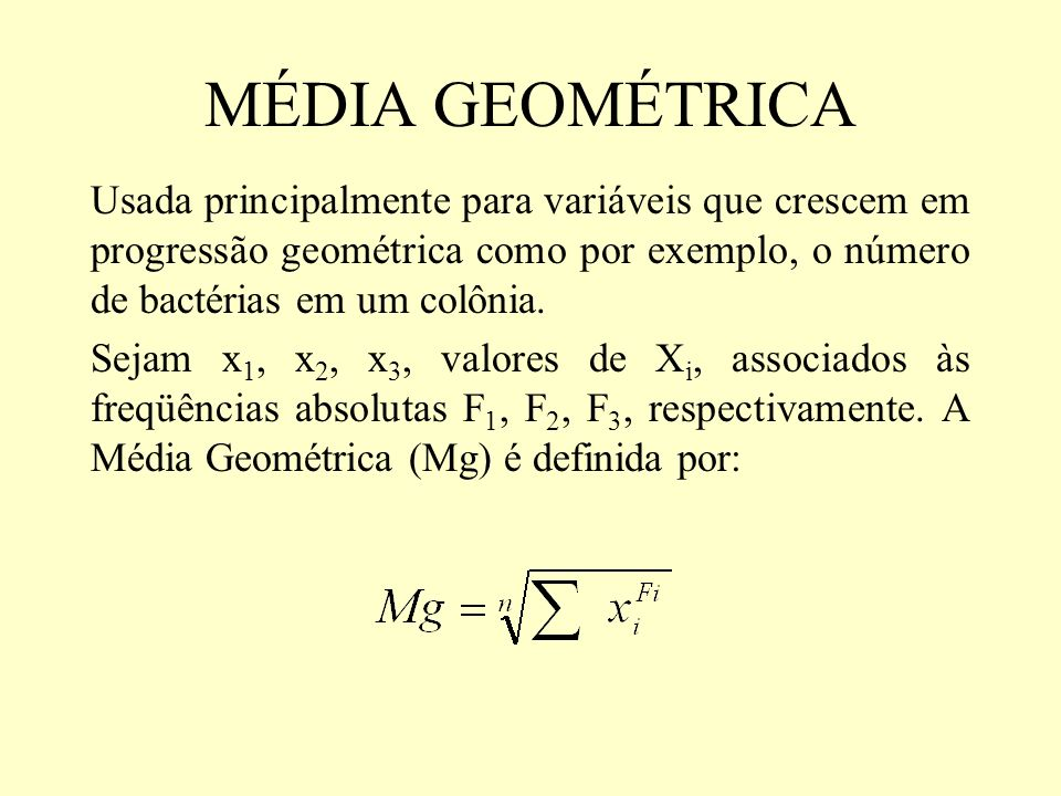MÉDIA GEOMÉTRICA Usada principalmente para variáveis que crescem em progressão geométrica como por exemplo, o número de bactérias em um colônia. Sejam