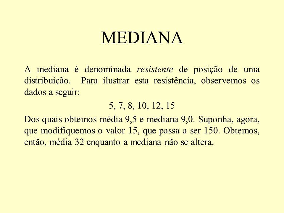 MEDIANA A mediana é denominada resistente de posição de uma distribuição. Para ilustrar esta resistência, observemos os dados a seguir: 5, 7, 8, 10, 1