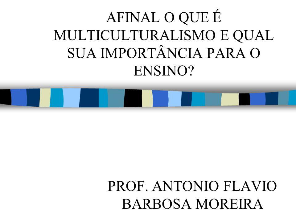 AFINAL O QUE É MULTICULTURALISMO E QUAL SUA IMPORTÂNCIA PARA O ENSINO? PROF. ANTONIO FLAVIO BARBOSA MOREIRA