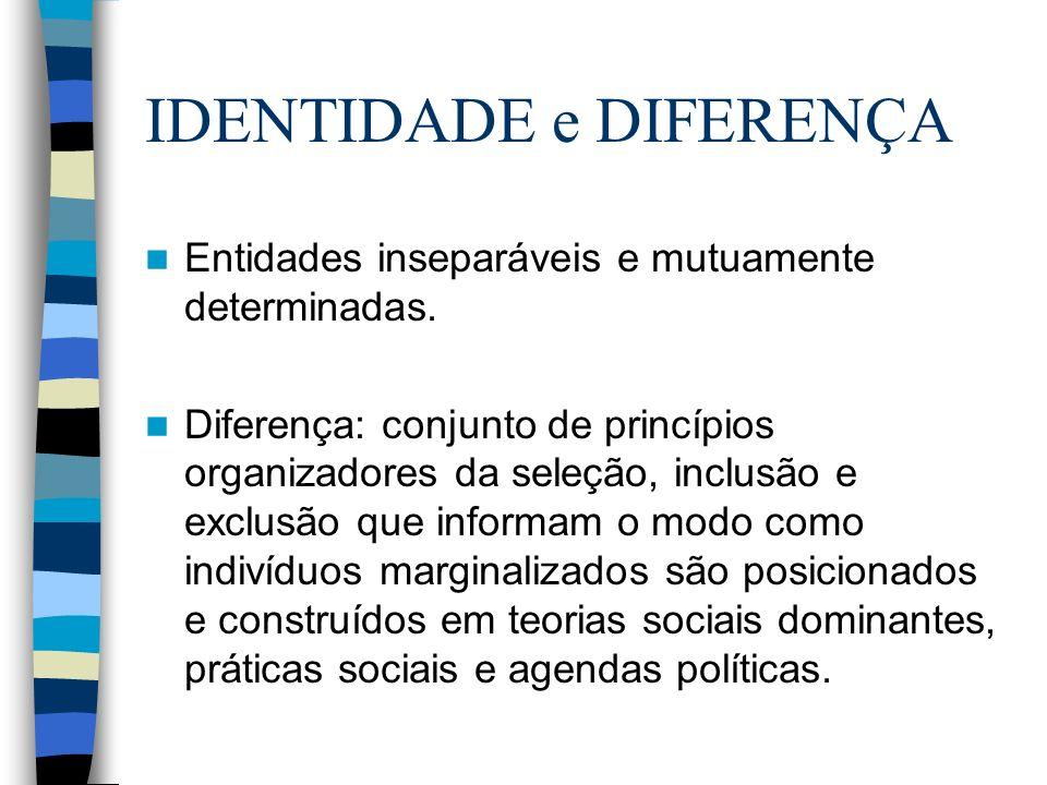 IDENTIDADE e DIFERENÇA Entidades inseparáveis e mutuamente determinadas. Diferença: conjunto de princípios organizadores da seleção, inclusão e exclus