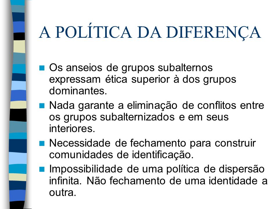 A POLÍTICA DA DIFERENÇA Os anseios de grupos subalternos expressam ética superior à dos grupos dominantes. Nada garante a eliminação de conflitos entr