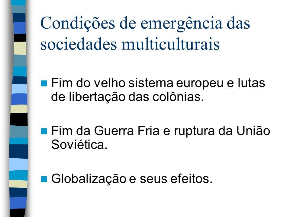 Condições de emergência das sociedades multiculturais Fim do velho sistema europeu e lutas de libertação das colônias. Fim da Guerra Fria e ruptura da