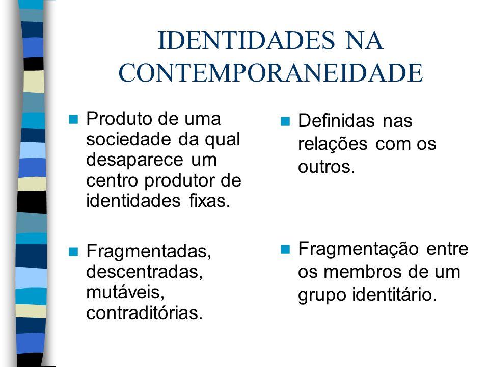 IDENTIDADES NA CONTEMPORANEIDADE Produto de uma sociedade da qual desaparece um centro produtor de identidades fixas. Fragmentadas, descentradas, mutá